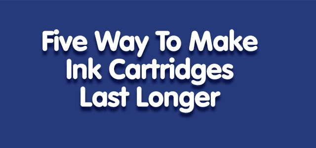 Five Ways To Make Ink Cartridges Last Longer