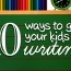 10 Ways to Get Your Kids Writing