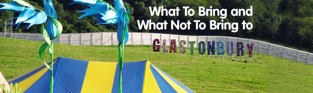 What To Bring AND What Not To Bring To Glastonbury