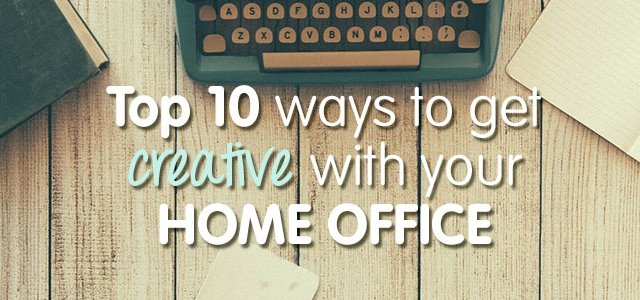 Top Ten Ways To Get Creative With Your Home Office