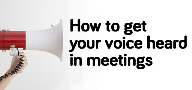 How To Get Your Voice Heard In Meetings