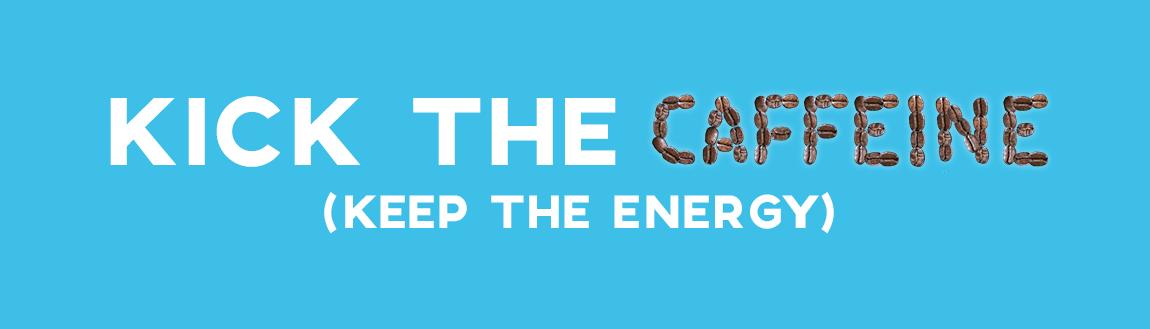 Kick the caffeine, keep the energy levels up