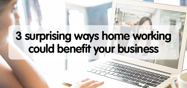 3 surprising ways home working could benefit your business